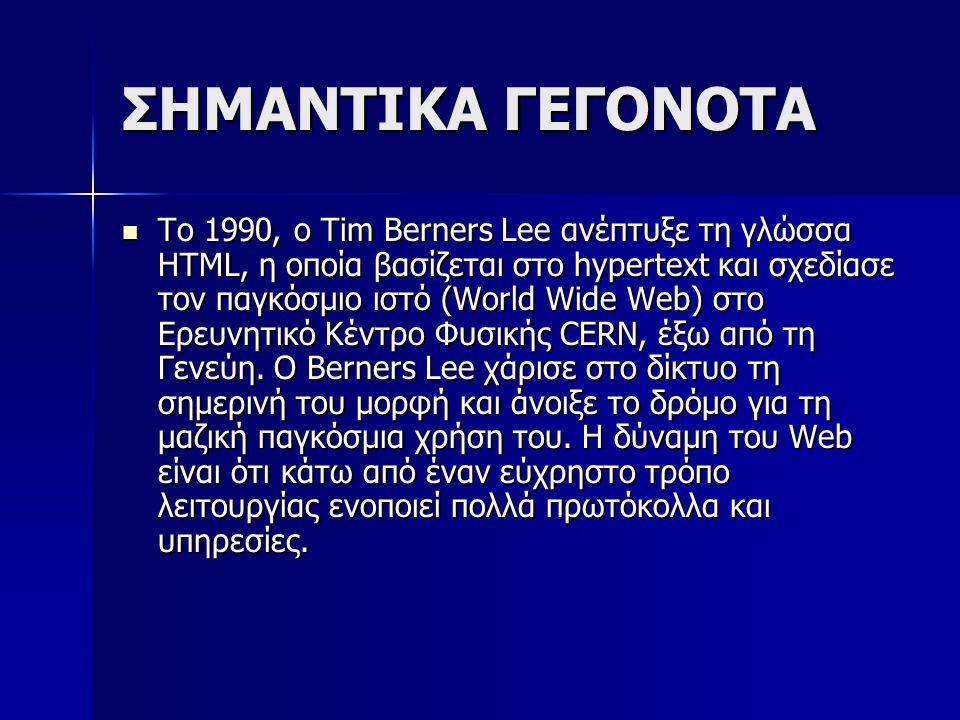 ΣΗΜΑΝΤΙΚΑ ΓΕΓΟΝΟΤΑ Το 1990, ο Tim Berners Lee ανέπτυξε τη γλώσσα HTML, η οποία βασίζεται στο hypertext και σχεδίασε τον παγκόσμιο ιστό (World Wide Web