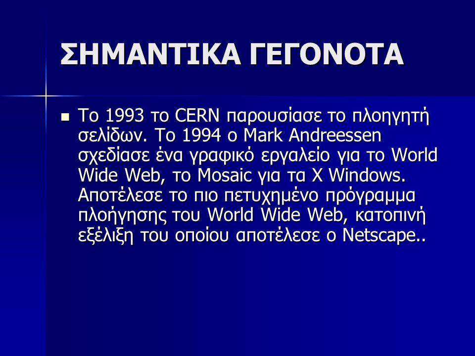 ΣΗΜΑΝΤΙΚΑ ΓΕΓΟΝΟΤΑ Το 1993 το CERN παρουσίασε το πλοηγητή σελίδων. To 1994 ο Mark Andreessen σχεδίασε ένα γραφικό εργαλείο για το World Wide Web, το M