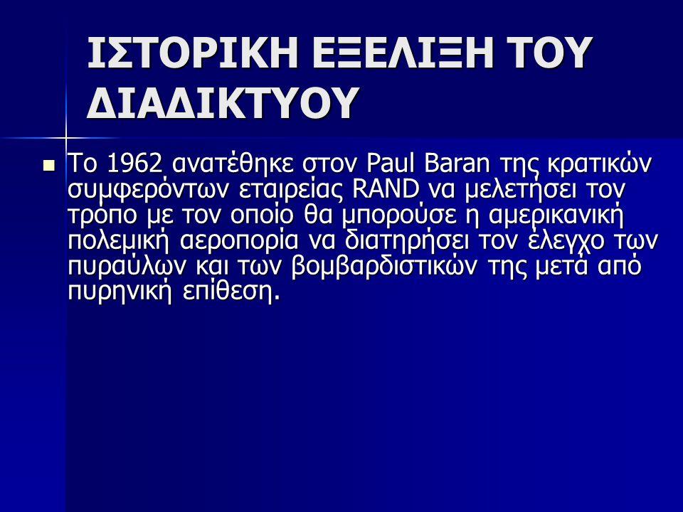ΙΣΤΟΡΙΚΗ ΕΞΕΛΙΞΗ ΤΟΥ ΔΙΑΔΙΚΤΥΟΥ Το 1962 ανατέθηκε στον Paul Baran της κρατικών συμφερόντων εταιρείας RAND να μελετήσει τον τρόπο με τον οποίο θα μπορο