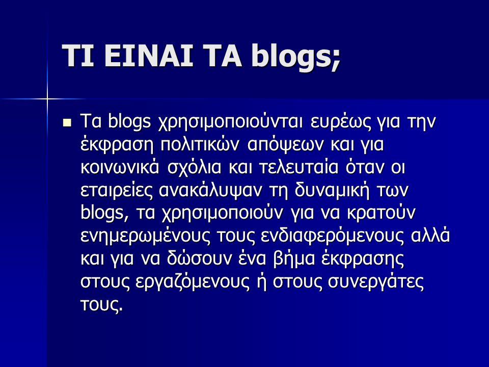ΤΙ ΕΙΝΑΙ ΤΑ blogs; Τα blogs χρησιμοποιούνται ευρέως για την έκφραση πολιτικών απόψεων και για κοινωνικά σχόλια και τελευταία όταν οι εταιρείες ανακάλυ