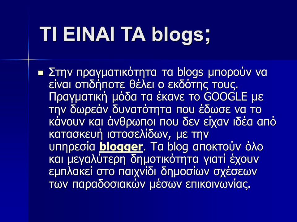 Στην πραγματικότητα τα blogs μπορούν να είναι οτιδήποτε θέλει ο εκδότης τους. Πραγματική μόδα τα έκανε το GOOGLE με την δωρεάν δυνατότητα που έδωσε να