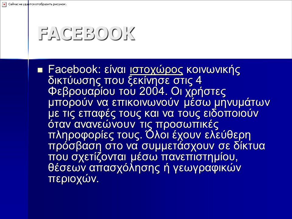 FACEBOOK Facebook: είναι ιστοχώρος κοινωνικής δικτύωσης που ξεκίνησε στις 4 Φεβρουαρίου του 2004. Οι χρήστες μπορούν να επικοινωνούν μέσω μηνυμάτων με