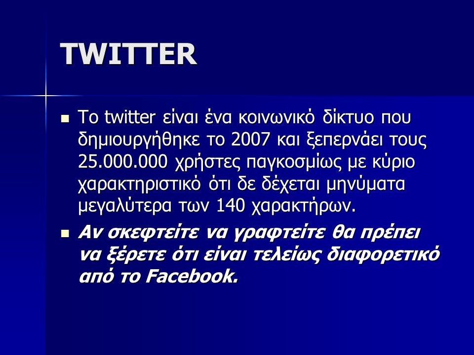 TWITTER Το twitter είναι ένα κοινωνικό δίκτυο που δημιουργήθηκε το 2007 και ξεπερνάει τους 25.000.000 χρήστες παγκοσμίως με κύριο χαρακτηριστικό ότι δ