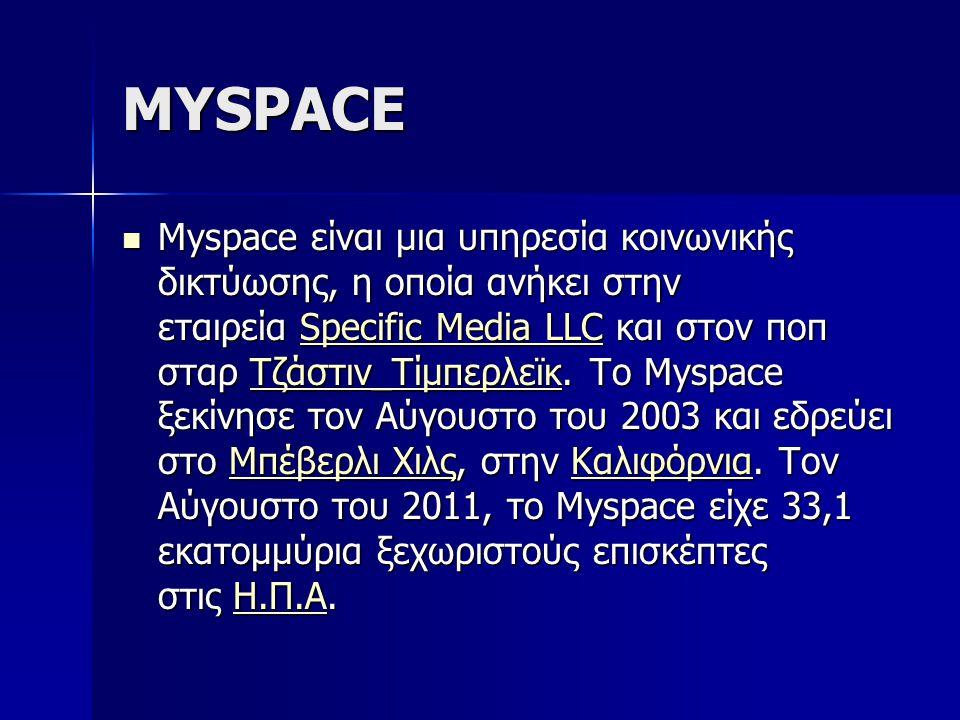 MYSPACE Myspace είναι μια υπηρεσία κοινωνικής δικτύωσης, η οποία ανήκει στην εταιρεία Specific Media LLC και στον ποπ σταρ Τζάστιν_Τίμπερλεϊκ. Το Mysp