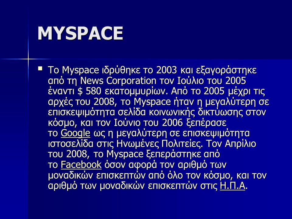 MYSPACE  Το Myspace ιδρύθηκε το 2003 και εξαγοράστηκε από τη News Corporation τον Ιούλιο του 2005 έναντι $ 580 εκατομμυρίων. Από το 2005 μέχρι τις αρ