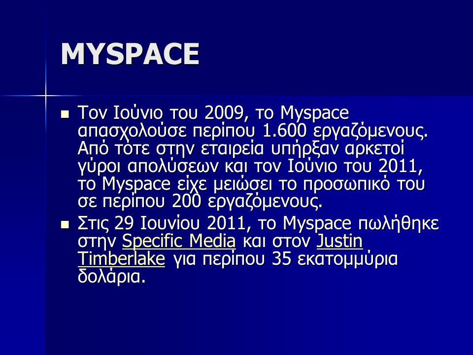 MYSPACE Τον Ιούνιο του 2009, το Myspace απασχολούσε περίπου 1.600 εργαζόμενους. Από τότε στην εταιρεία υπήρξαν αρκετοί γύροι απολύσεων και τον Ιούνιο