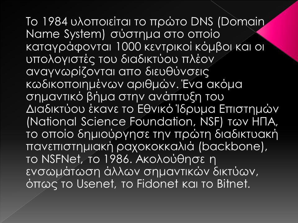 Το 1984 υλοποιείται το πρώτο DNS (Domain Name System) σύστημα στο οποίο καταγράφονται 1000 κεντρικοί κόμβοι και οι υπολογιστές του διαδικτύου πλέον αν