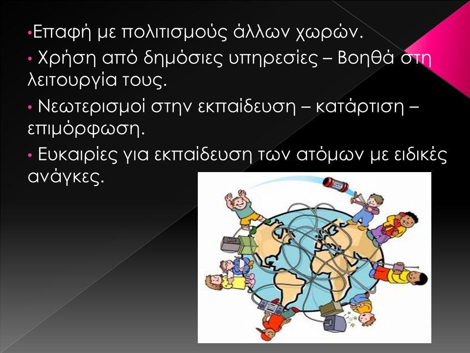 Επαφή με πολιτισμούς άλλων χωρών. Χρήση από δημόσιες υπηρεσίες – Βοηθά στη λειτουργία τους. Νεωτερισμοί στην εκπαίδευση – κατάρτιση – επιμόρφωση. Ευκα