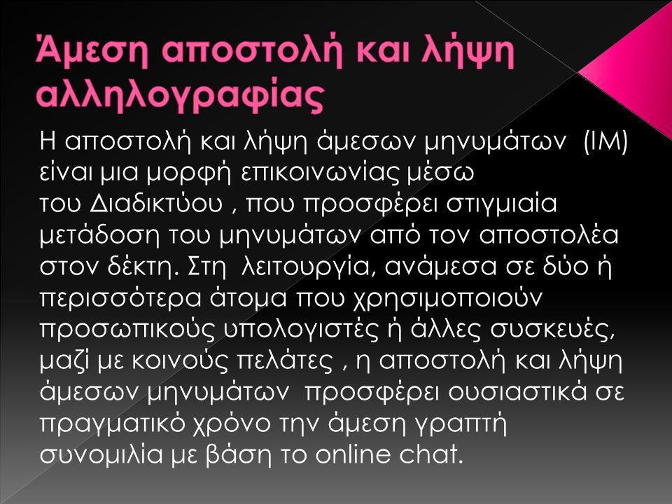 Η αποστολή και λήψη άμεσων μηνυμάτων (IM) είναι μια μορφή επικοινωνίας μέσω του Διαδικτύου, που προσφέρει στιγμιαία μετάδοση του μηνυμάτων από τον απο