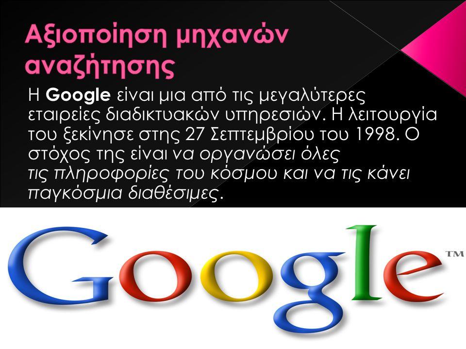 Η Google είναι μια από τις μεγαλύτερες εταιρείες διαδικτυακών υπηρεσιών. Η λειτουργία του ξεκίνησε στης 27 Σεπτεμβρίου του 1998. Ο στόχος της είναι να