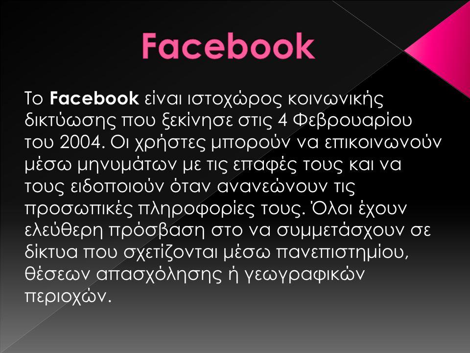 Το Facebook είναι ιστοχώρος κοινωνικής δικτύωσης που ξεκίνησε στις 4 Φεβρουαρίου του 2004. Οι χρήστες μπορούν να επικοινωνούν μέσω μηνυμάτων με τις επ