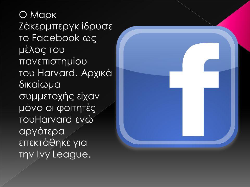Ο Μαρκ Ζάκερμπεργκ ίδρυσε το Facebook ως μέλος του πανεπιστημίου του Harvard. Αρχικά δικαίωμα συμμετοχής είχαν μόνο οι φοιτητές τουHarvard ενώ αργότερ