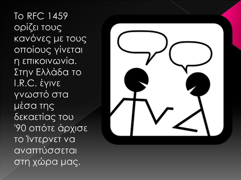 To RFC 1459 ορίζει τους κανόνες με τους οποίους γίνεται η επικοινωνία. Στην Ελλάδα το I.R.C. έγινε γνωστό στα μέσα της δεκαετίας του '90 οπότε άρχισε