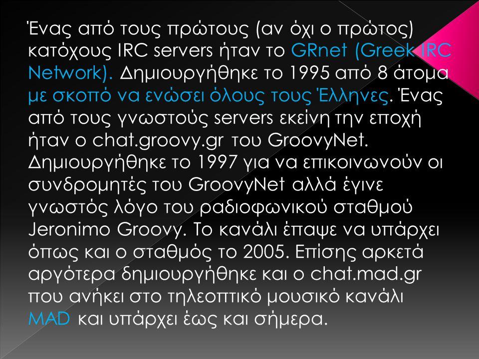 Ένας από τους πρώτους (αν όχι ο πρώτος) κατόχους IRC servers ήταν το GRnet (Greek IRC Network). Δημιουργήθηκε το 1995 από 8 άτομα με σκοπό να ενώσει ό