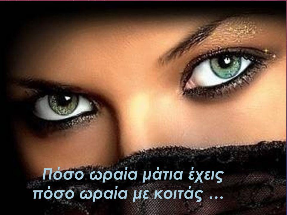 Πόσο ωραία μάτια έχεις πόσο ωραία με κοιτάς …