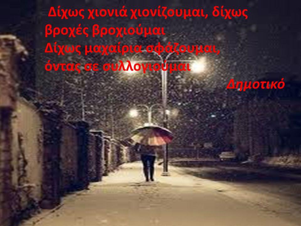 Δίχως χιονιά χιονίζουμαι, δίχως βροχές βροχιούμαι Δίχως μαχαίρια σφάζουμαι, όντας σε συλλογιούμαι Δημοτικό