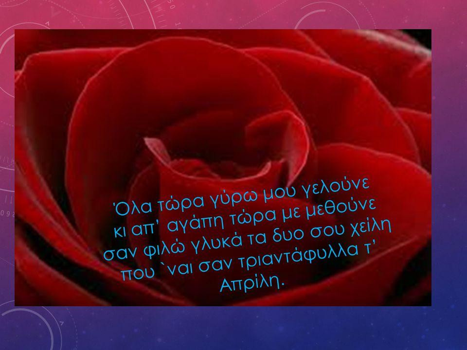 Όλα τώρα γύρω μου γελούνε κι απ' αγάπη τώρα με μεθούνε σαν φιλώ γλυκά τα δυο σου χείλη που `ναι σαν τριαντάφυλλα τ' Απρίλη.