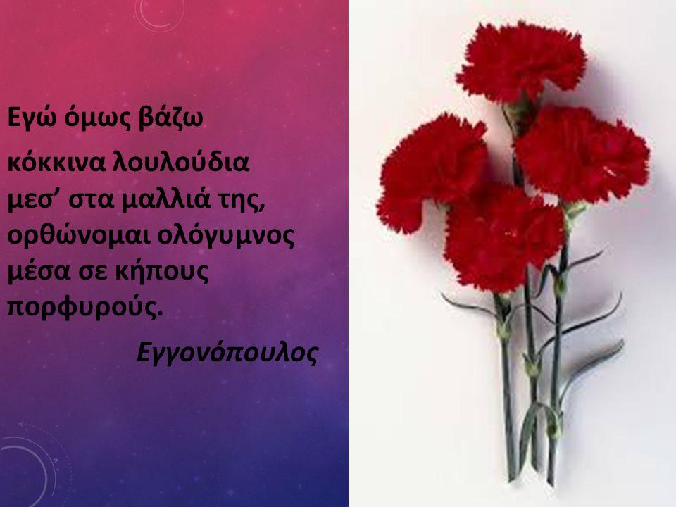 Εγώ όμως βάζω κόκκινα λουλούδια μεσ' στα μαλλιά της, ορθώνομαι ολόγυμνος μέσα σε κήπους πορφυρούς. Εγγονόπουλος