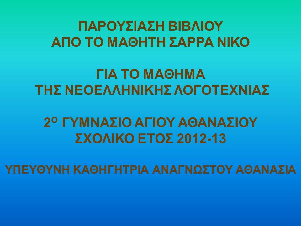 ΠΑΡΟΥΣΙΑΣΗ ΒΙΒΛΙΟΥ ΑΠΟ ΤΟ ΜΑΘΗΤΗ ΣΑΡΡΑ ΝΙΚΟ ΓΙΑ ΤΟ ΜΑΘΗΜΑ ΤΗΣ ΝΕΟΕΛΛΗΝΙΚΗΣ ΛΟΓΟΤΕΧΝΙΑΣ 2 Ο ΓΥΜΝΑΣΙΟ ΑΓΙΟΥ ΑΘΑΝΑΣΙΟΥ ΣΧΟΛΙΚΟ ΕΤΟΣ 2012-13 ΥΠΕΥΘΥΝΗ ΚΑΘΗΓΗΤΡΙΑ ΑΝΑΓΝΩΣΤΟΥ ΑΘΑΝΑΣΙΑ