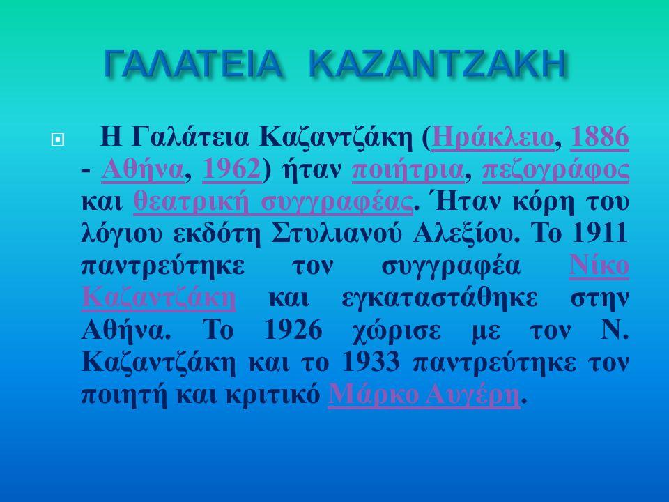  Η Γαλάτεια Καζαντζάκη ( Ηράκλειο, 1886 - Αθήνα, 1962) ήταν ποιήτρια, πεζογράφος και θεατρική συγγραφέας. Ήταν κόρη του λόγιου εκδότη Στυλιανού Αλεξί