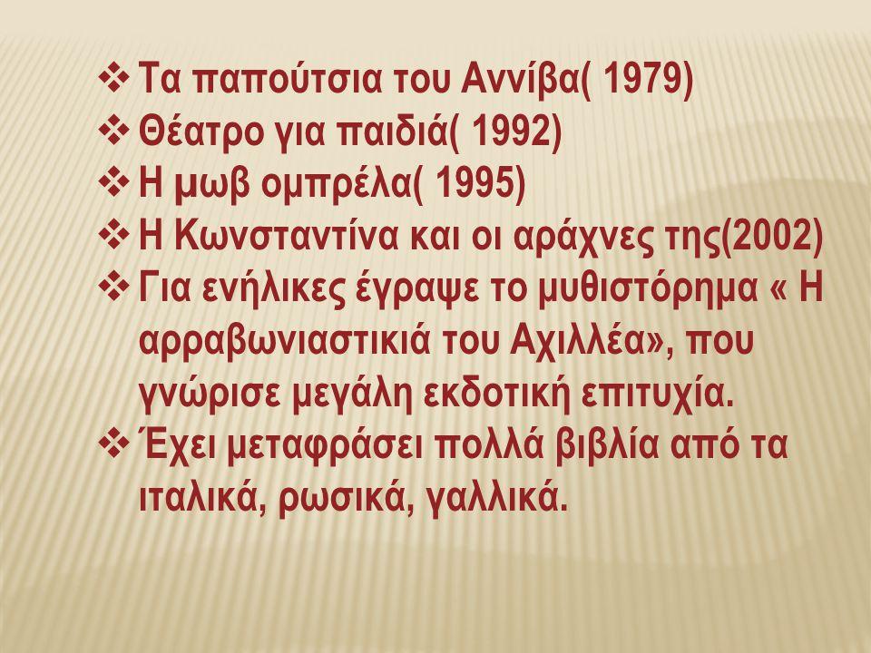  Τα παπούτσια του Αννίβα( 1979)  Θέατρο για παιδιά( 1992)  Η µωβ ομπρέλα( 1995)  Η Κωνσταντίνα και οι αράχνες της(2002)  Για ενήλικες έγραψε το μυθιστόρημα « Η αρραβωνιαστικιά του Αχιλλέα», που γνώρισε μεγάλη εκδοτική επιτυχία.