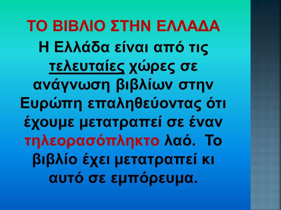 ΤΟ ΒΙΒΛΙΟ ΣΤΗΝ ΕΛΛΑΔΑ Η Ελλάδα είναι από τις τελευταίες χώρες σε ανάγνωση βιβλίων στην Ευρώπη επαληθεύοντας ότι έχουμε μετατραπεί σε έναν τηλεορασόπλη