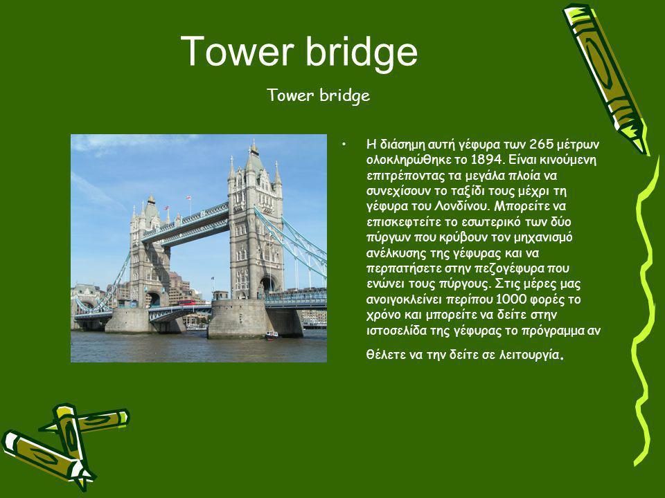 Tower bridge Η διάσημη αυτή γέφυρα των 265 μέτρων ολοκληρώθηκε το 1894. Είναι κινούμενη επιτρέποντας τα μεγάλα πλοία να συνεχίσουν το ταξίδι τους μέχρ