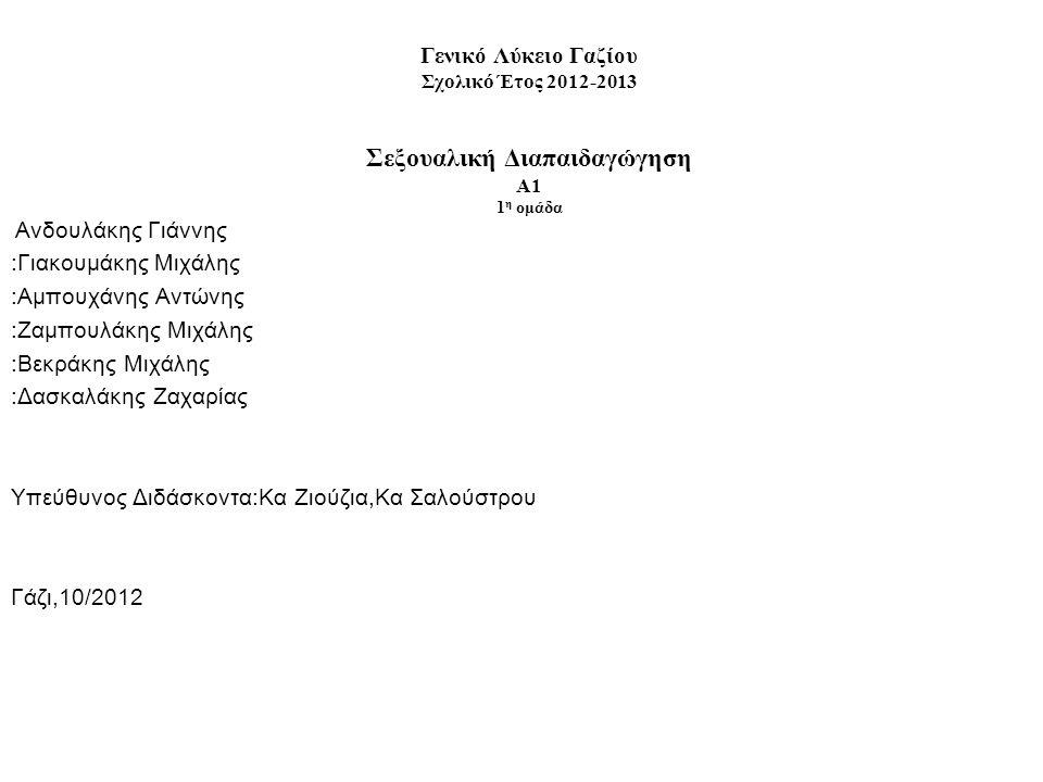 Γενικό Λύκειο Γαζίου Σχολικό Έτος 2012-2013 Σεξουαλική Διαπαιδαγώγηση Α1 1 η ομάδα : Ανδουλάκης Γιάννης :Γιακουμάκης Μιχάλης :Αμπουχάνης Αντώνης :Ζαμπουλάκης Μιχάλης :Βεκράκης Μιχάλης :Δασκαλάκης Ζαχαρίας Υπεύθυνος Διδάσκοντα:Κα Ζιούζια,Κα Σαλούστρου Γάζι,10/2012