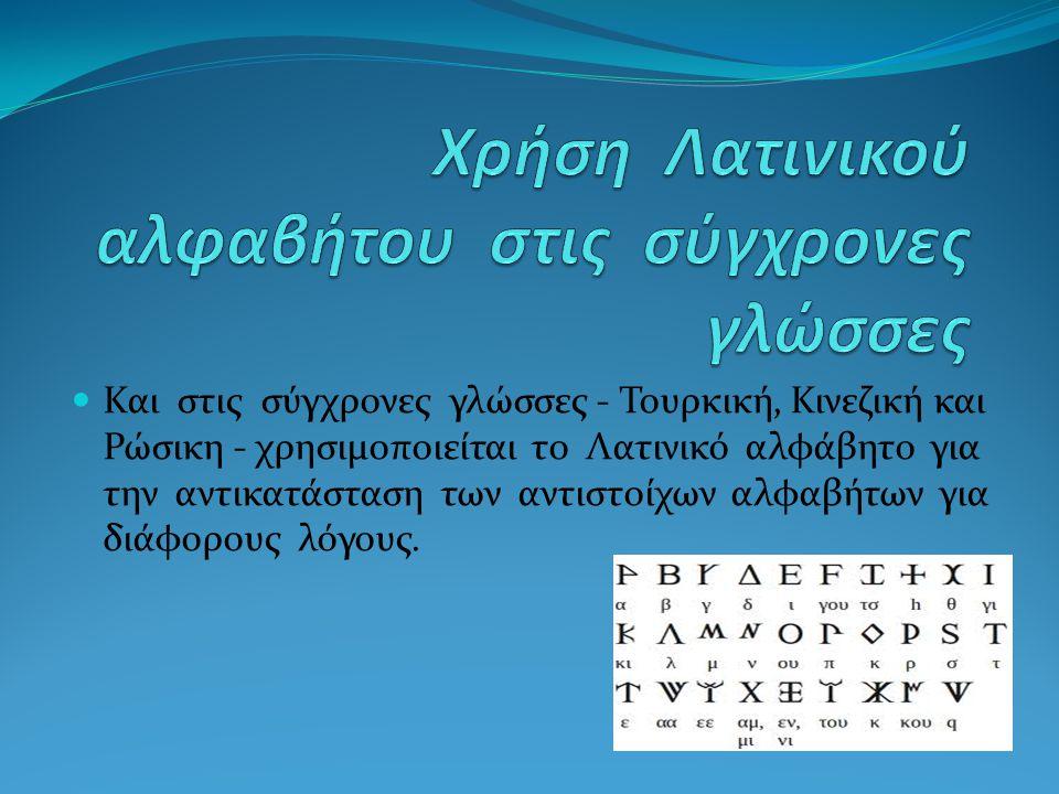 Και στις σύγχρονες γλώσσες - Τουρκική, Κινεζική και Ρώσικη - χρησιμοποιείται το Λατινικό αλφάβητο για την αντικατάσταση των αντιστοίχων αλφαβήτων για