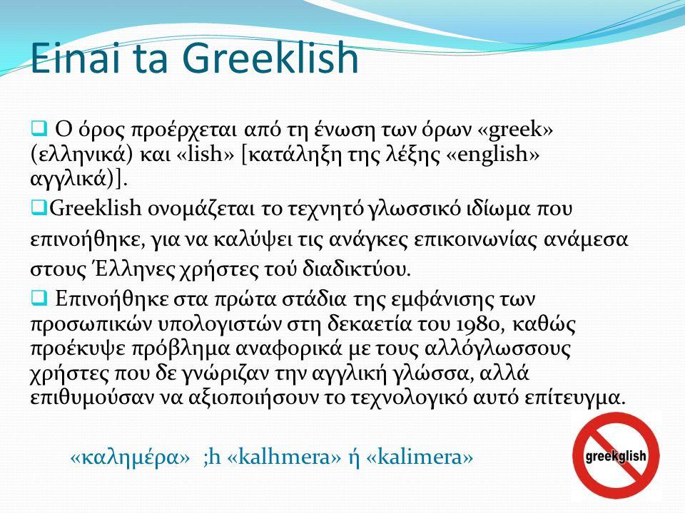 Einai ta Greeklish  Ο όρος προέρχεται από τη ένωση των όρων «greek» (ελληνικά) και «lish» [κατάληξη της λέξης «english» αγγλικά)].  Greeklish ονομάζ