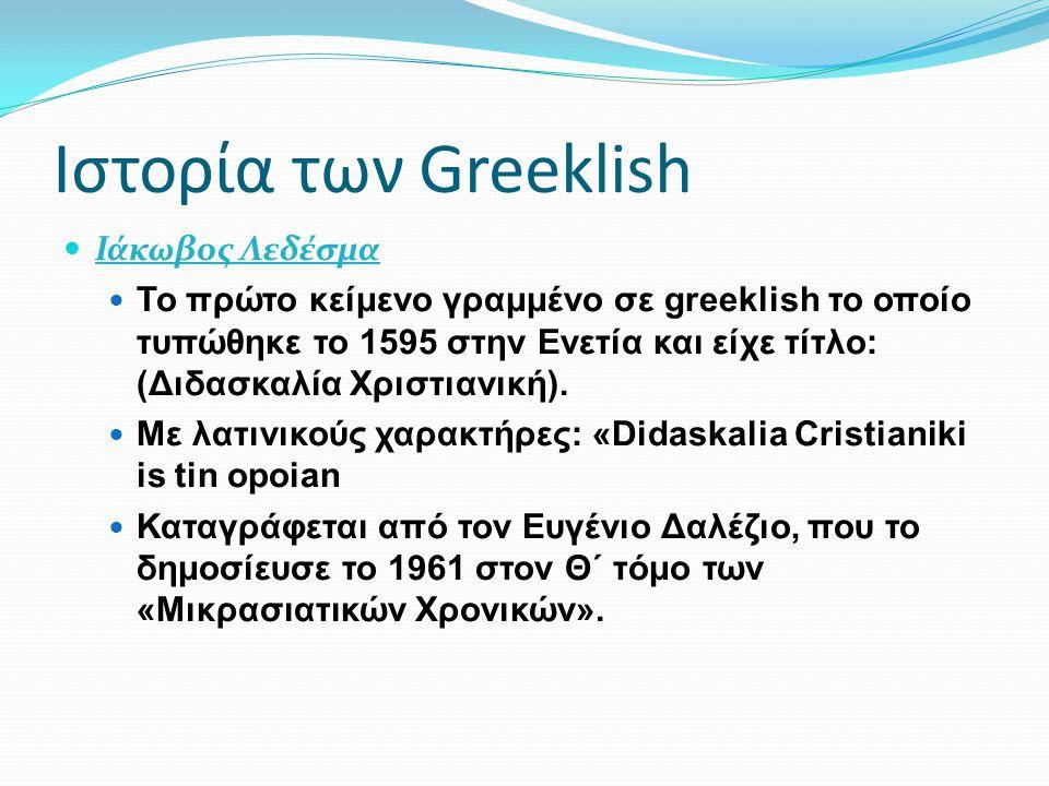 Ιστορία των Greeklish Ιάκωβος Λεδέσμα Το πρώτο κείμενο γραμμένο σε greeklish το οποίο τυπώθηκε το 1595 στην Ενετία και είχε τίτλο: (Διδασκαλία Χριστια