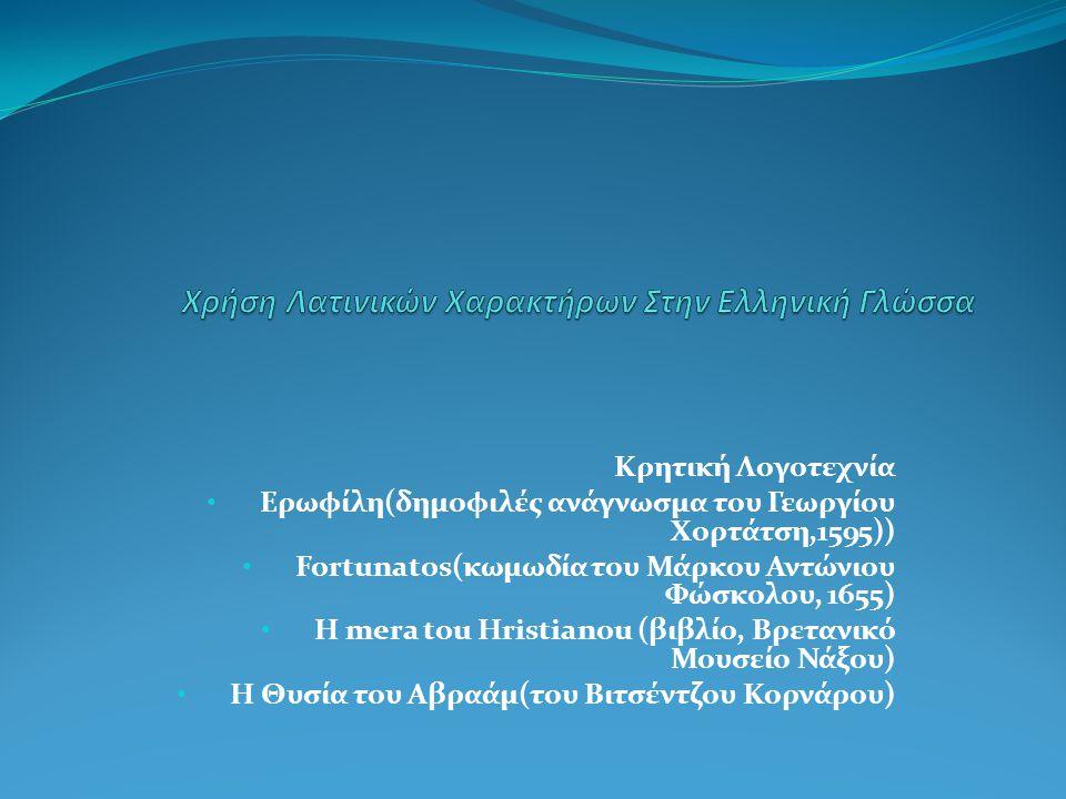 Φραγκοχιώτικα (γράμματα και τηλεγραφήματα στα Ελληνικά με λατινικούς χαρακτήρες από Χιώτες του εξωτερικού) Γκρεκάνικα (Ελληνικά της Κάτω Ιταλίας) Φραγκολεβαντίνικα Λεβαντίνοι: πληθυσμοί Καθολικών της Οθωμανικής Αυτοκρατορίας με μητρική γλώσσα τα Γαλλικά και τα Ιταλικά, που χρησιμοποιούσαν τη δημοτική ελληνική.