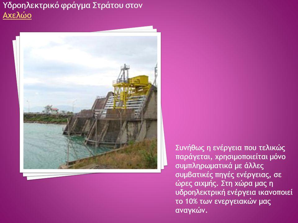 Υδροηλεκτρικό φράγμα Στράτου στον Αχελώο Αχελώο Συνήθως η ενέργεια που τελικώς παράγεται, χρησιμοποιείται μόνο συμπληρωματικά με άλλες συμβατικές πηγέ