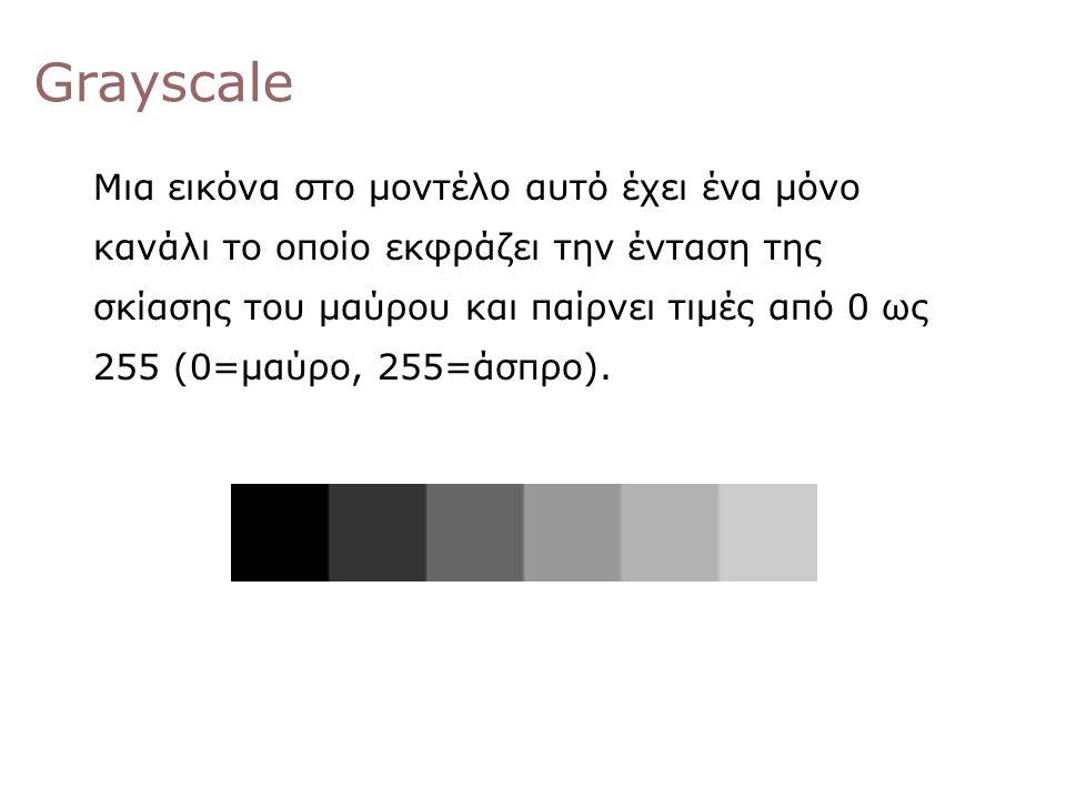 Grayscale Μια εικόνα στο μοντέλο αυτό έχει ένα μόνο κανάλι το οποίο εκφράζει την ένταση της σκίασης του μαύρου και παίρνει τιμές από 0 ως 255 (0=μαύρο