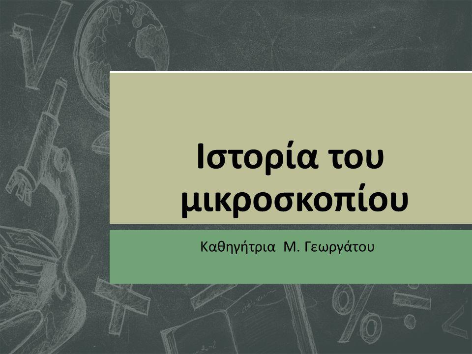 Ιστορία του μικροσκοπίου Καθηγήτρια Μ. Γεωργάτου