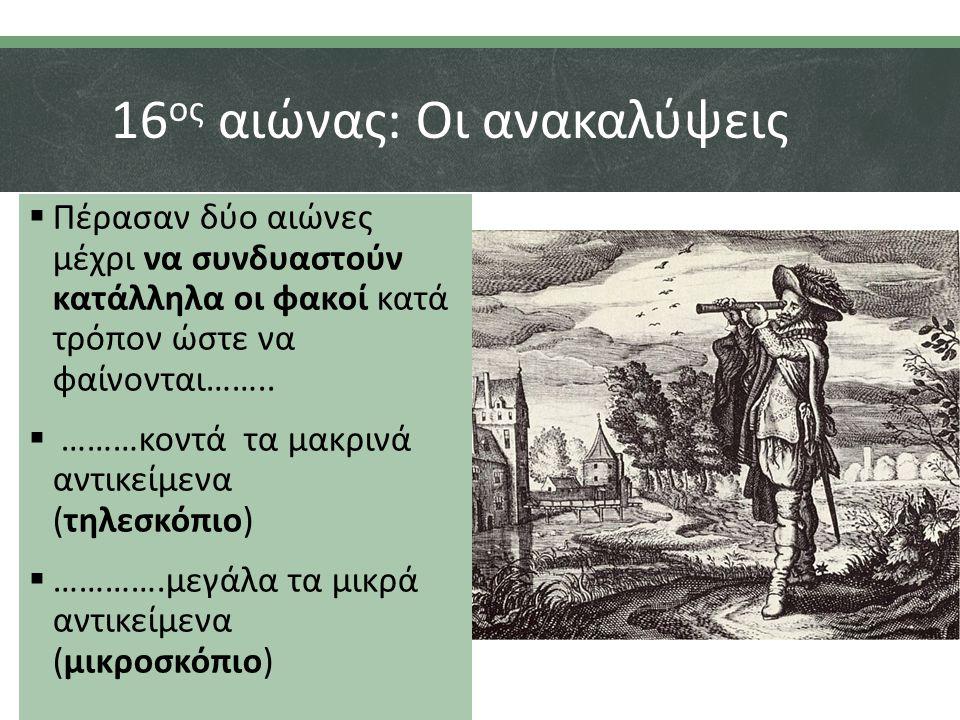 16 ος αιώνας: Οι ανακαλύψεις  Πέρασαν δύο αιώνες μέχρι να συνδυαστούν κατάλληλα οι φακοί κατά τρόπον ώστε να φαίνονται……..