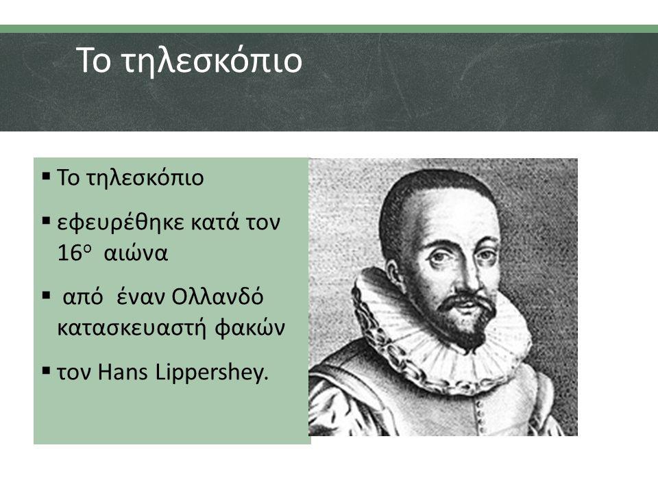 Το τηλεσκόπιο  Το τηλεσκόπιο  εφευρέθηκε κατά τον 16 ο αιώνα  από έναν Ολλανδό κατασκευαστή φακών  τον Hans Lippershey.