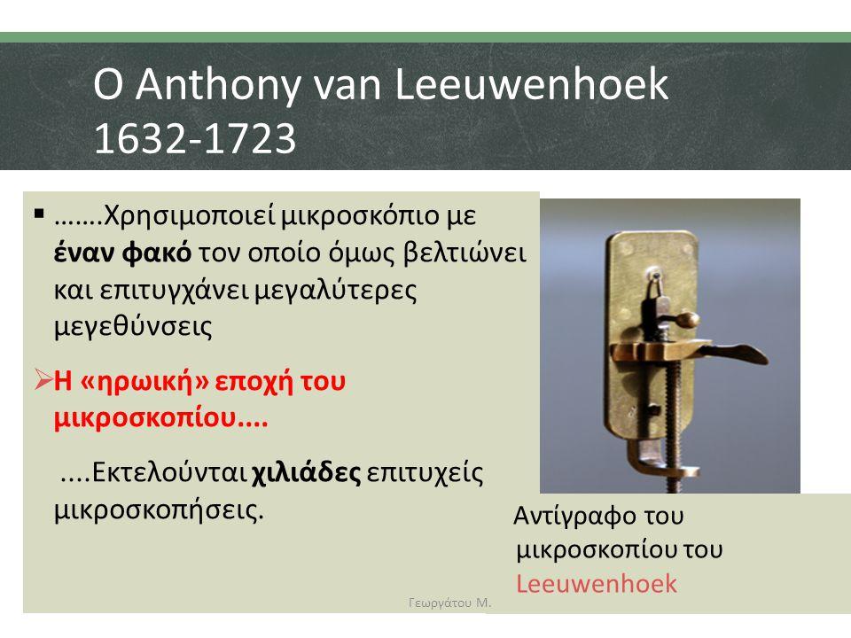 Ο Anthony van Leeuwenhoek 1632-1723  …….Χρησιμοποιεί μικροσκόπιο με έναν φακό τον οποίο όμως βελτιώνει και επιτυγχάνει μεγαλύτερες μεγεθύνσεις  Η «ηρωική» εποχή του μικροσκοπίου........Εκτελούνται χιλιάδες επιτυχείς μικροσκοπήσεις.