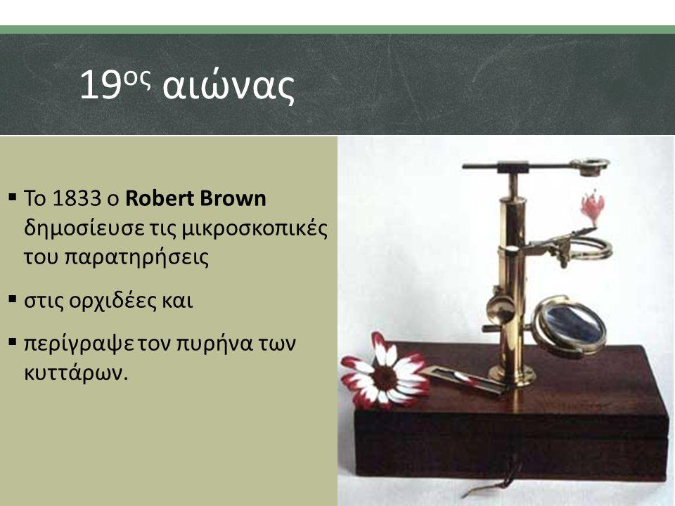 19 ος αιώνας  Το 1833 ο Robert Brown δημοσίευσε τις μικροσκοπικές του παρατηρήσεις  στις ορχιδέες και  περίγραψε τον πυρήνα των κυττάρων.