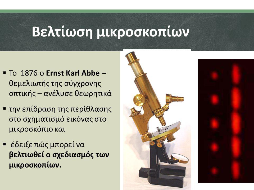 Βελτίωση μικροσκοπίων  Το 1876 ο Ernst Karl Abbe – θεμελιωτής της σύγχρονης οπτικής – ανέλυσε θεωρητικά  την επίδραση της περίθλασης στο σχηματισμό εικόνας στο μικροσκόπιο και  έδειξε πώς μπορεί να βελτιωθεί ο σχεδιασμός των μικροσκοπίων.