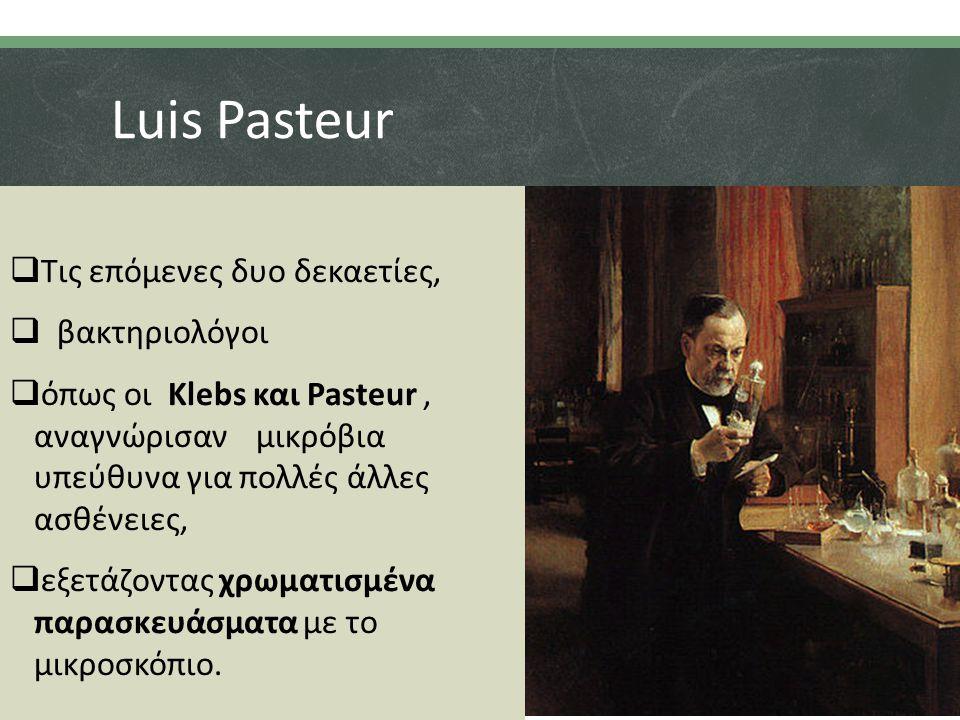 Luis Pasteur  Τις επόμενες δυο δεκαετίες,  βακτηριολόγοι  όπως οι Klebs και Pasteur, αναγνώρισαν μικρόβια υπεύθυνα για πολλές άλλες ασθένειες,  εξετάζοντας χρωματισμένα παρασκευάσματα με το μικροσκόπιο.