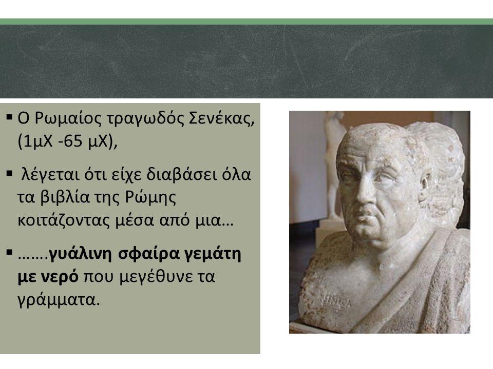  Ο Ρωμαίος τραγωδός Σενέκας, (1μΧ -65 μΧ),  λέγεται ότι είχε διαβάσει όλα τα βιβλία της Ρώμης κοιτάζοντας μέσα από μια…  …….γυάλινη σφαίρα γεμάτη με νερό που μεγέθυνε τα γράμματα.