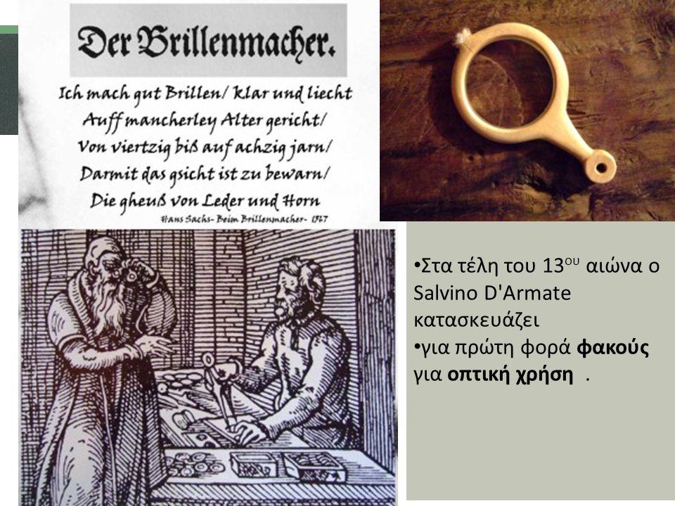 Στα τέλη του 13 ου αιώνα ο Salvino D Armate κατασκευάζει για πρώτη φορά φακούς για οπτική χρήση.