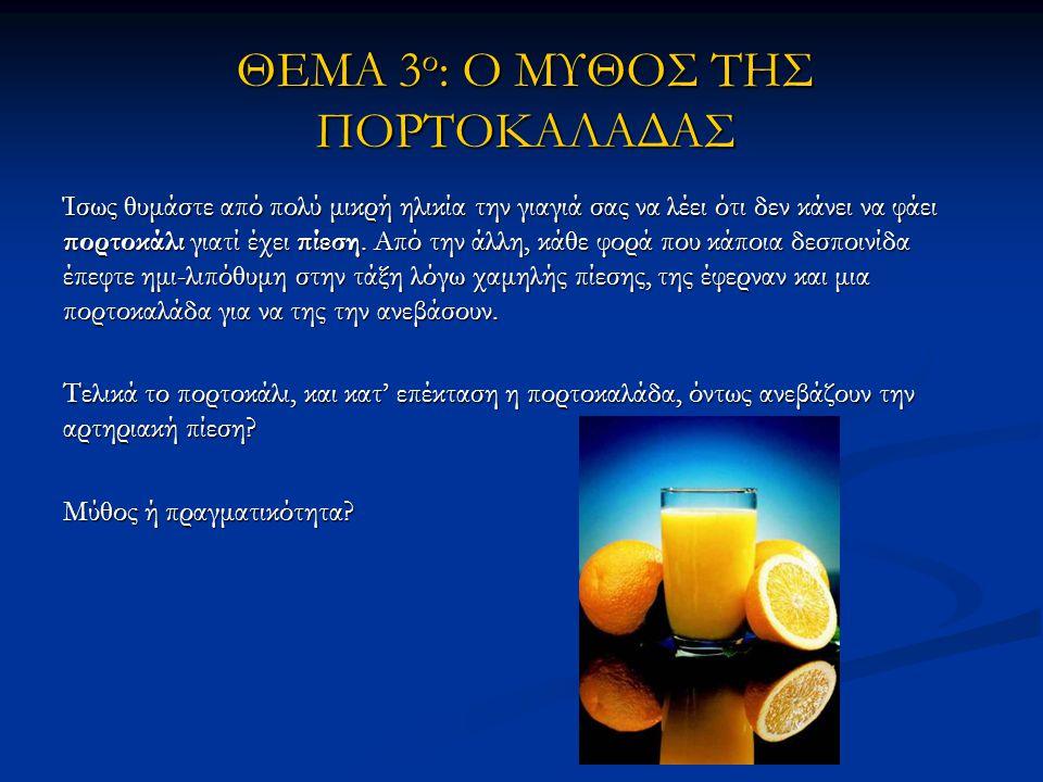 ΘΕΜΑ 3 ο : Ο ΜΥΘΟΣ ΤΗΣ ΠΟΡΤΟΚΑΛΑΔΑΣ Ίσως θυμάστε από πολύ μικρή ηλικία την γιαγιά σας να λέει ότι δεν κάνει να φάει πορτοκάλι γιατί έχει πίεση.