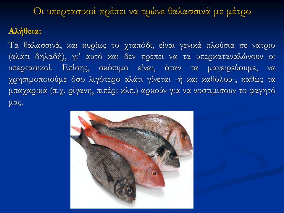 Οι υπερτασικοί πρέπει να τρώνε θαλασσινά με μέτρο Αλήθεια: Τα θαλασσινά, και κυρίως το χταπόδι, είναι γενικά πλούσια σε νάτριο (αλάτι δηλαδή), γι' αυτό και δεν πρέπει να τα υπερκαταναλώνουν οι υπερτασικοί.