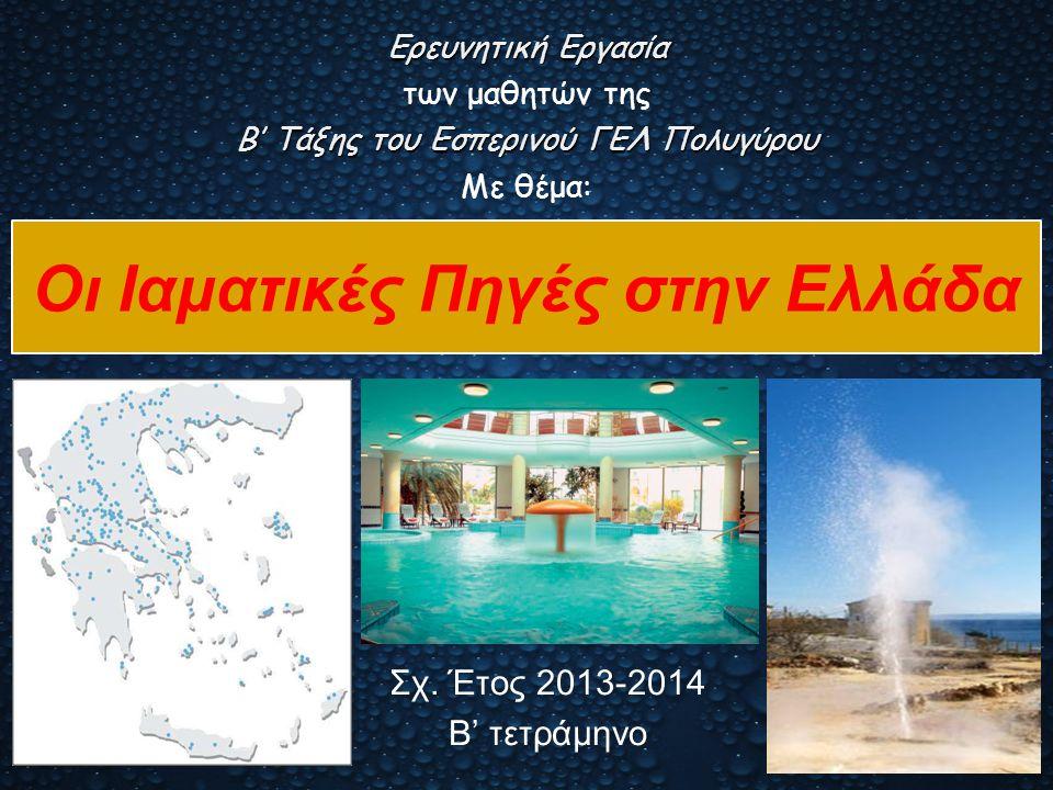 Οι Ιαματικές Πηγές στην Ελλάδα Σχ. Έτος 2013-2014 Β' τετράμηνο Ερευνητική Εργασία των μαθητών της Β' Τάξης του Εσπερινού ΓΕΛ Πολυγύρου Με θέμα: