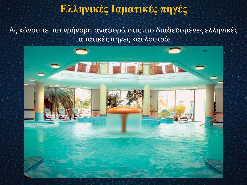 Ελληνικές Ιαματικές πηγές Ας κάνουμε μια γρήγορη αναφορά στις πιο διαδεδομένες ελληνικές ιαματικές πηγές και λουτρά.