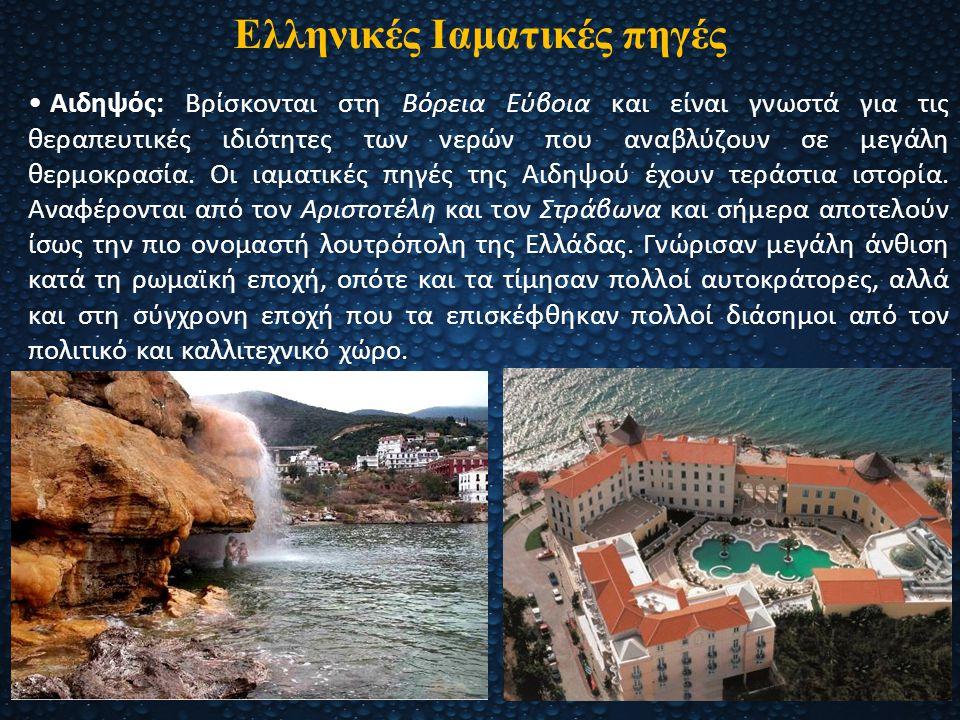Ελληνικές Ιαματικές πηγές Αιδηψός: Βρίσκονται στη Βόρεια Εύβοια και είναι γνωστά για τις θεραπευτικές ιδιότητες των νερών που αναβλύζουν σε μεγάλη θερ