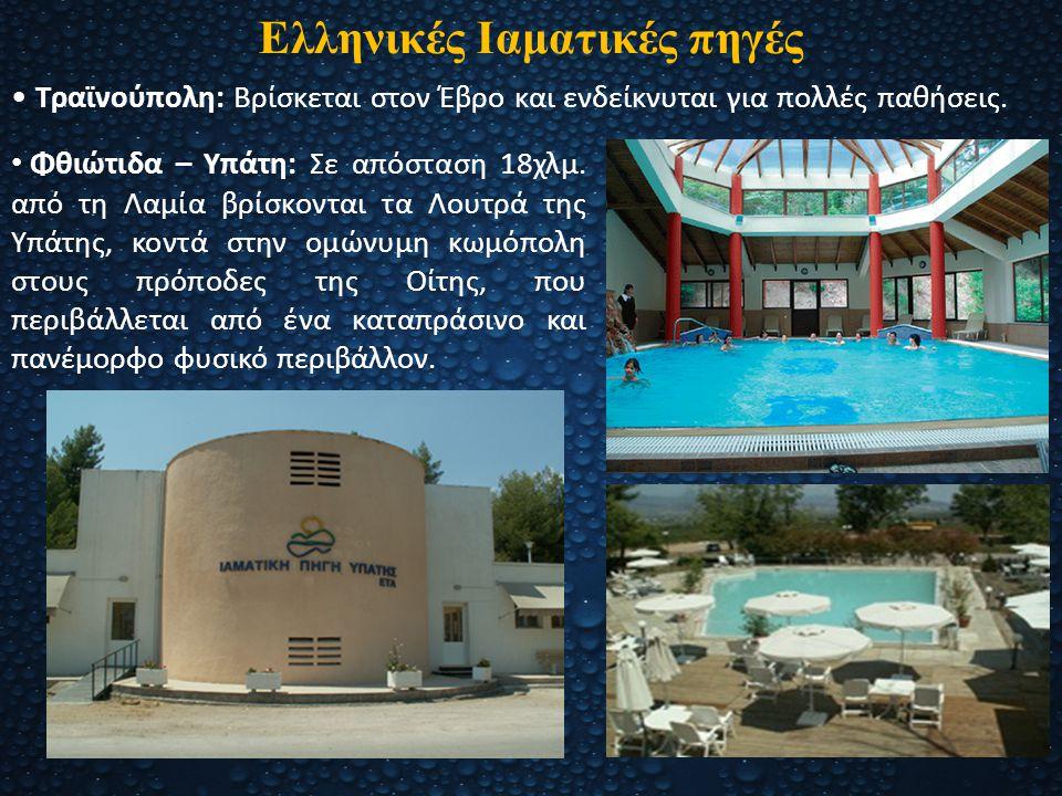 Ελληνικές Ιαματικές πηγές Τραϊνούπολη: Βρίσκεται στον Έβρο και ενδείκνυται για πολλές παθήσεις. Φθιώτιδα – Υπάτη: Σε απόσταση 18χλμ. από τη Λαμία βρίσ
