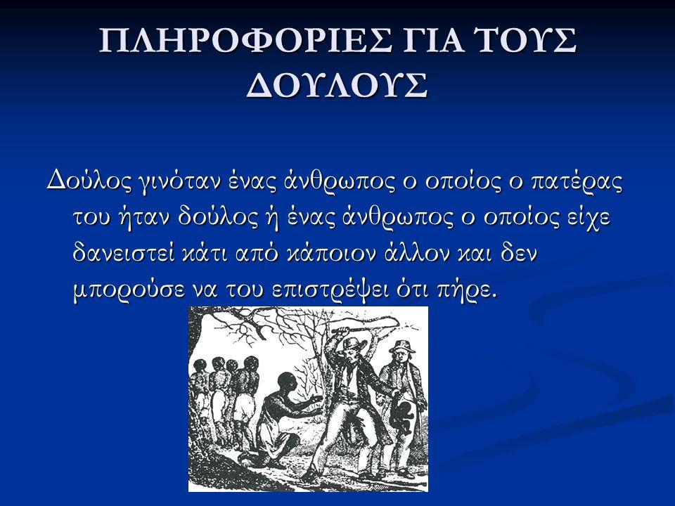 ΠΛΗΡΟΦΟΡΙΕΣ ΓΙΑ ΤΟΥΣ ΔΟΥΛΟΥΣ Δούλος γινόταν ένας άνθρωπος ο οποίος ο πατέρας του ήταν δούλος ή ένας άνθρωπος ο οποίος είχε δανειστεί κάτι από κάποιον